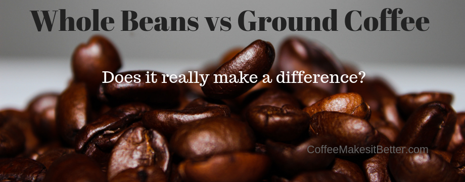 Whole Beans vs Ground Coffee? Does it really make a difference?